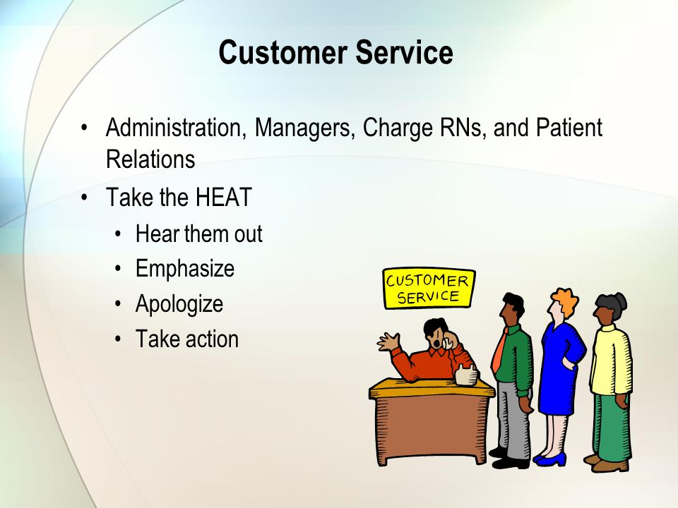 Customer Service Administration, Managers, Charge RNs, and Patient Relations Take the HEAT Hear them out Emphasize Apologize Take action
