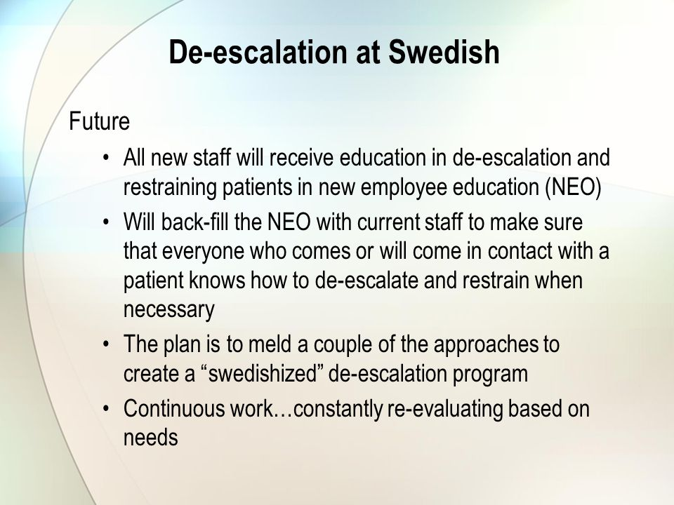 De-escalation at Swedish Future All new staff will receive education in de-escalation and restraining patients in new employee education (NEO) Will back-fill the NEO with current staff to make sure that everyone who comes or will come in contact with a patient knows how to de-escalate and restrain when necessary The plan is to meld a couple of the approaches to create a swedishized de-escalation program Continuous work…constantly re-evaluating based on needs