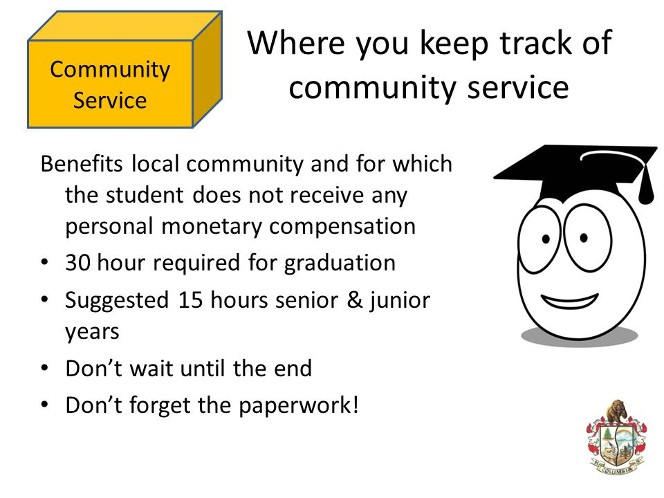 Where you keep track of community service Benefits local community and for which the student does not receive any personal monetary compensation 30 ho