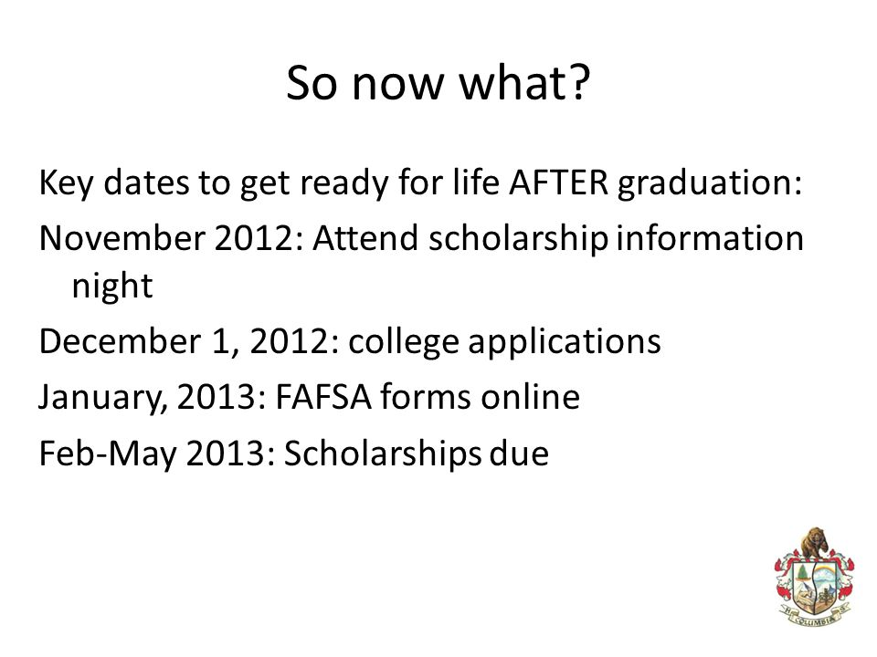 So now what? Key dates to get ready for life AFTER graduation: November 2012: Attend scholarship information night December 1, 2012: college applicati