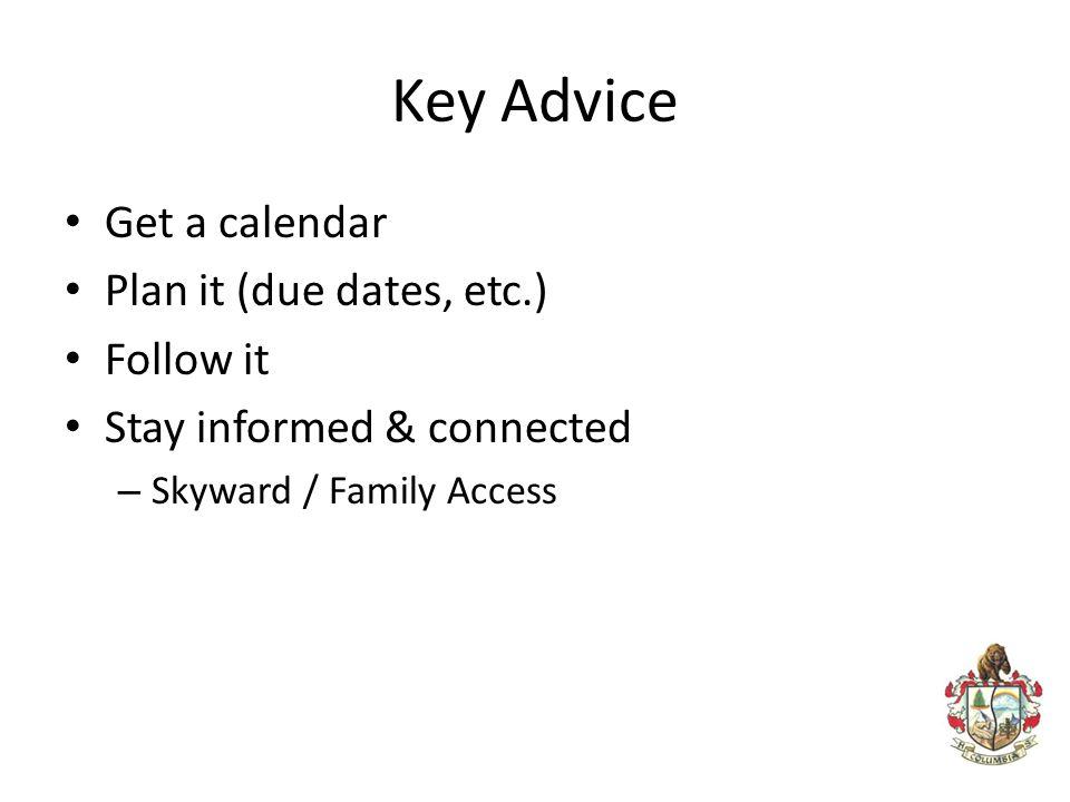 Key Advice Get a calendar Plan it (due dates, etc.) Follow it Stay informed & connected – Skyward / Family Access