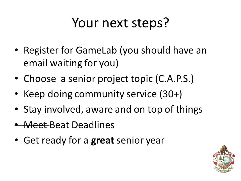 Your next steps? Register for GameLab (you should have an email waiting for you) Choose a senior project topic (C.A.P.S.) Keep doing community service
