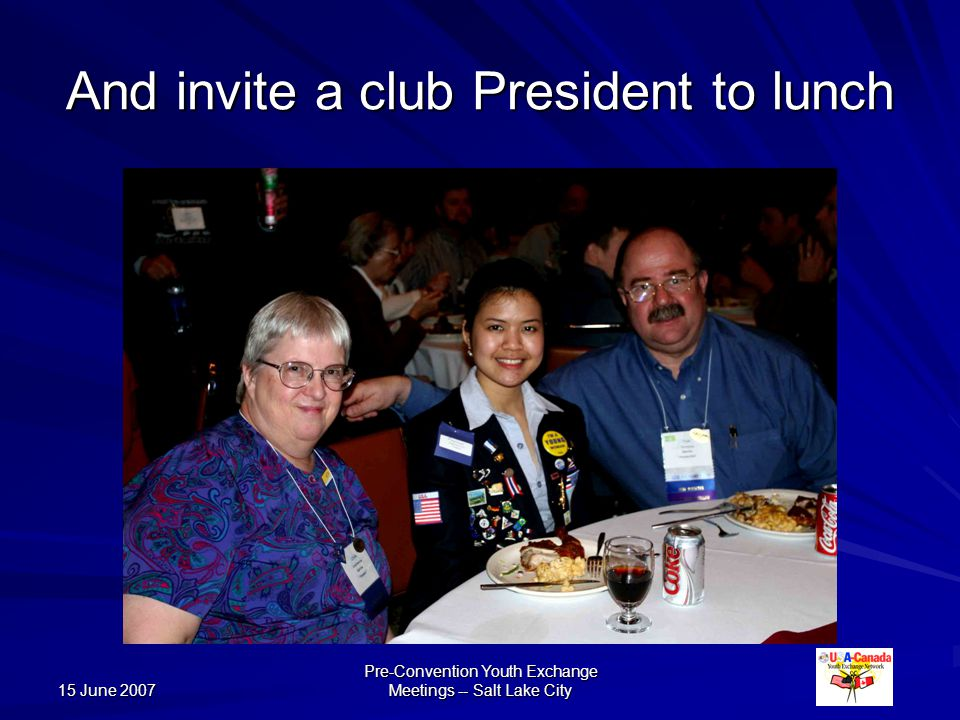 15 June 2007 Pre-Convention Youth Exchange Meetings -- Salt Lake City And invite a club President to lunch
