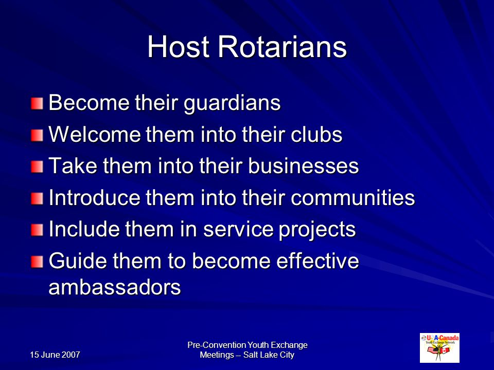 15 June 2007 Pre-Convention Youth Exchange Meetings -- Salt Lake City Host Rotarians Become their guardians Welcome them into their clubs Take them into their businesses Introduce them into their communities Include them in service projects Guide them to become effective ambassadors
