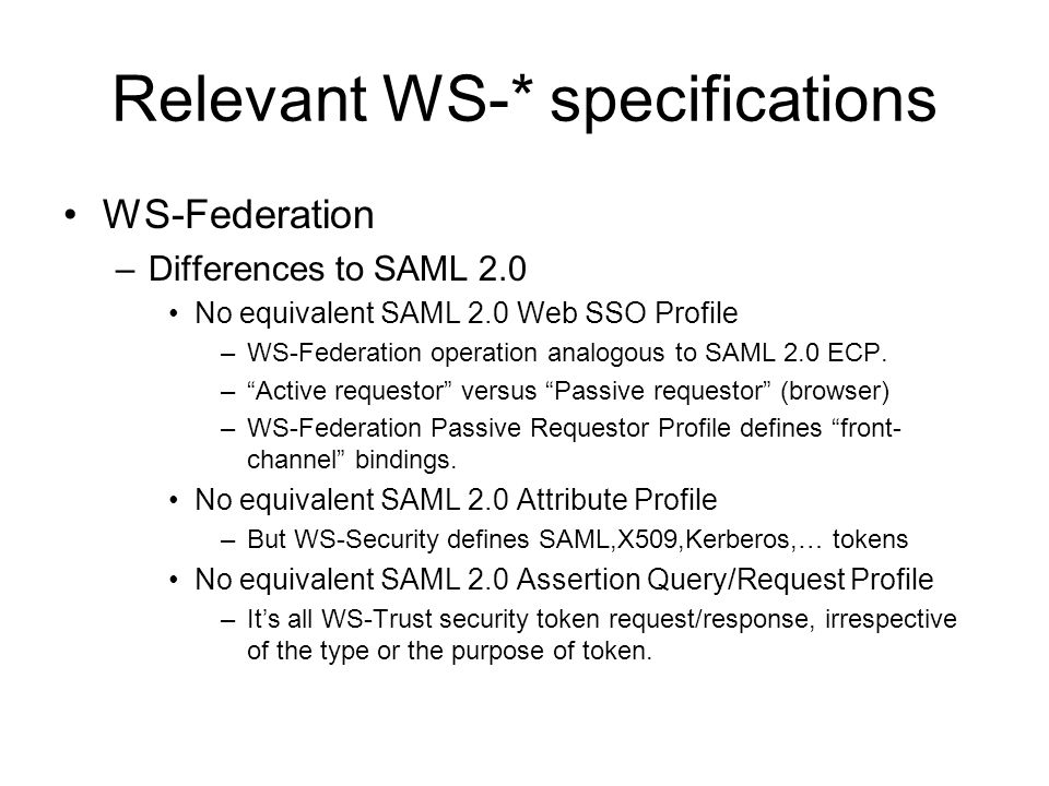 Relevant WS-* specifications WS-Federation –Differences to SAML 2.0 No equivalent SAML 2.0 Web SSO Profile –WS-Federation operation analogous to SAML 2.0 ECP.