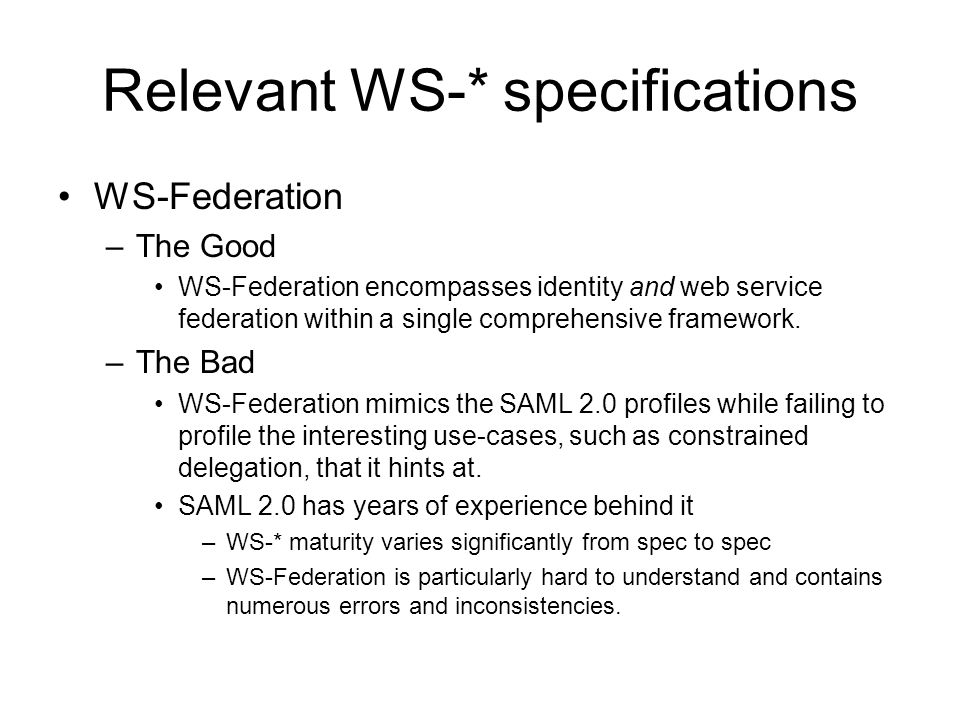 Relevant WS-* specifications WS-Federation –The Good WS-Federation encompasses identity and web service federation within a single comprehensive framework.