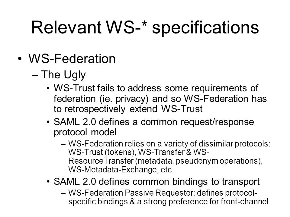 Relevant WS-* specifications WS-Federation –The Ugly WS-Trust fails to address some requirements of federation (ie.