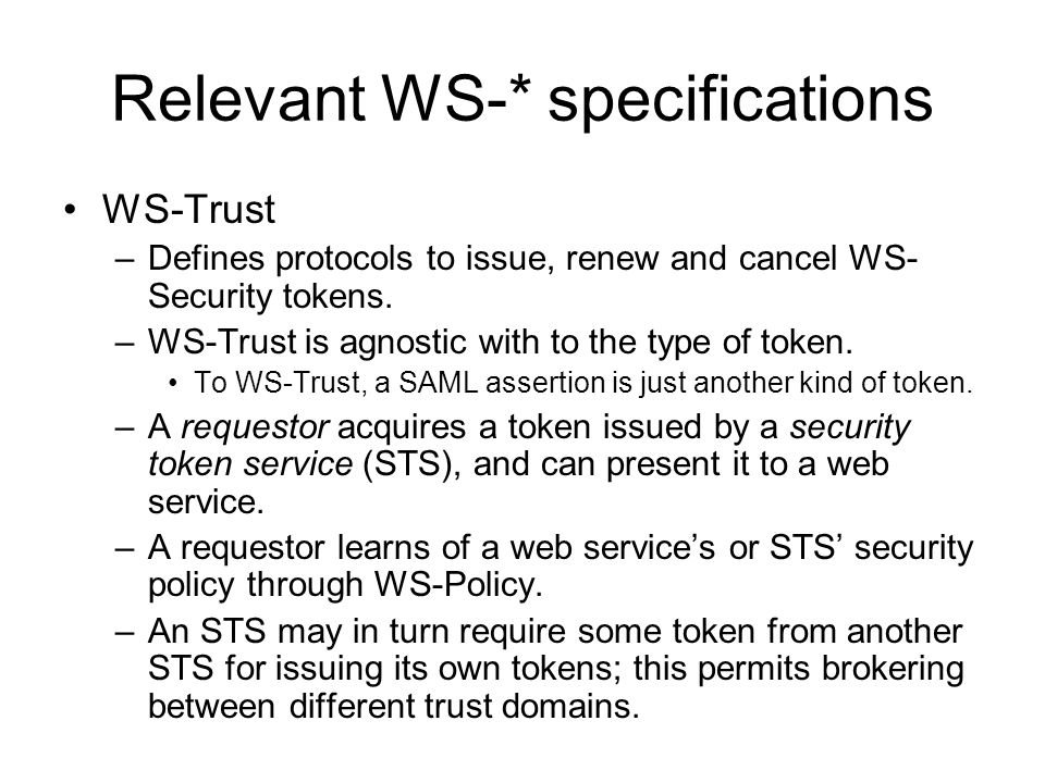 Relevant WS-* specifications WS-Trust –Defines protocols to issue, renew and cancel WS- Security tokens.