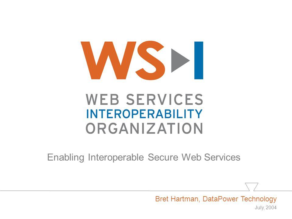 Enabling Interoperable Secure Web Services Bret Hartman, DataPower Technology July, 2004