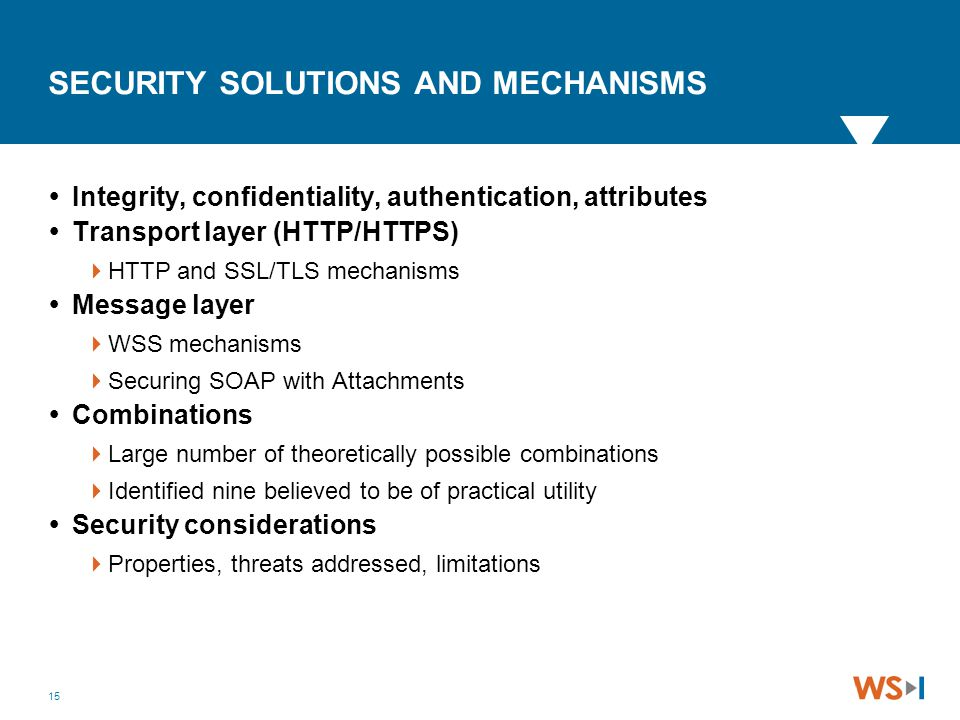 15 SECURITY SOLUTIONS AND MECHANISMS  Integrity, confidentiality, authentication, attributes  Transport layer (HTTP/HTTPS)  HTTP and SSL/TLS mechan