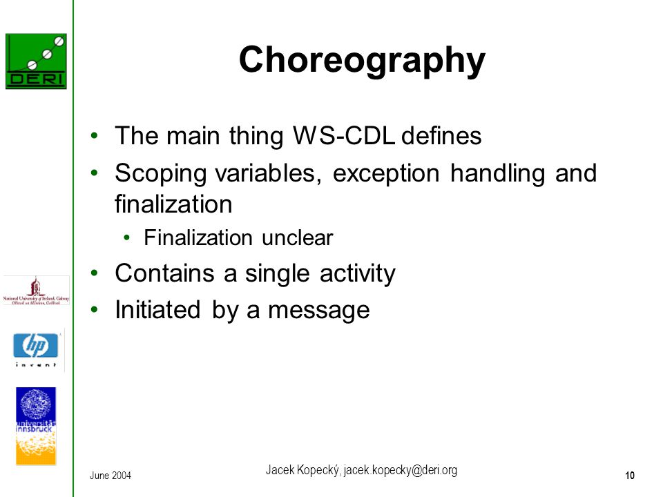 June 200410 Jacek Kopecký, jacek.kopecky@deri.org Choreography The main thing WS-CDL defines Scoping variables, exception handling and finalization Fi