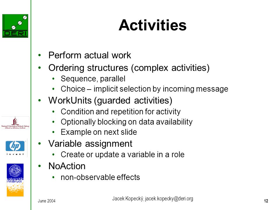 June 200412 Jacek Kopecký, jacek.kopecky@deri.org Activities Perform actual work Ordering structures (complex activities) Sequence, parallel Choice –