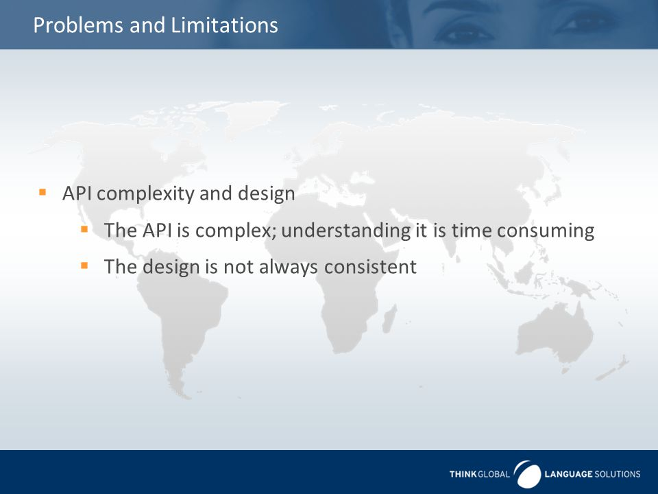 Problems and Limitations  API complexity and design  The API is complex; understanding it is time consuming  The design is not always consistent