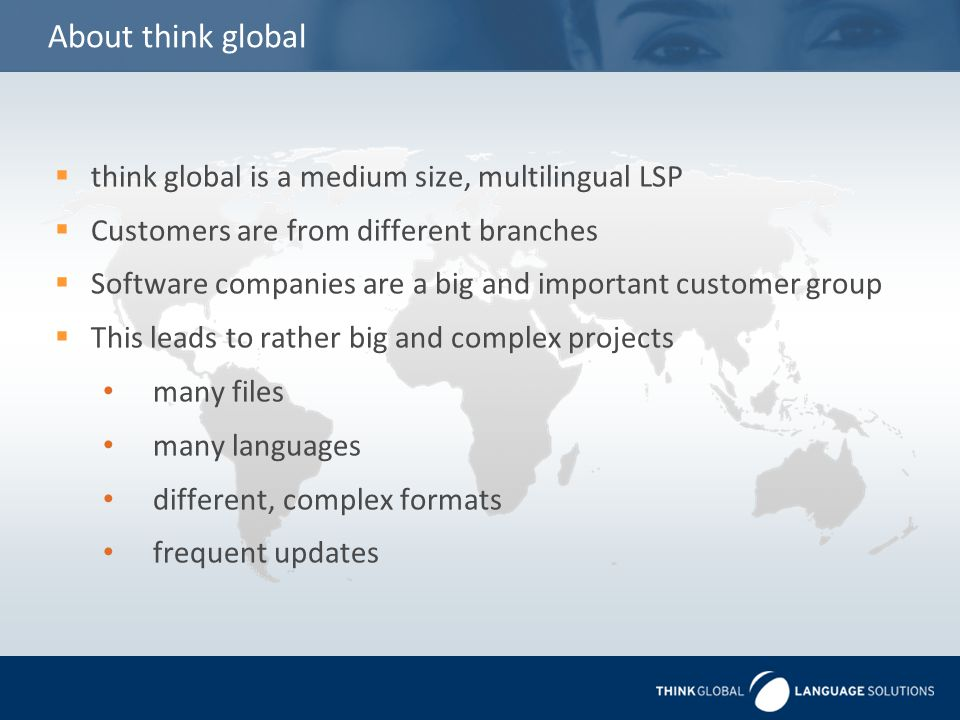About think global  think global is a medium size, multilingual LSP  Customers are from different branches  Software companies are a big and important customer group  This leads to rather big and complex projects many files many languages different, complex formats frequent updates