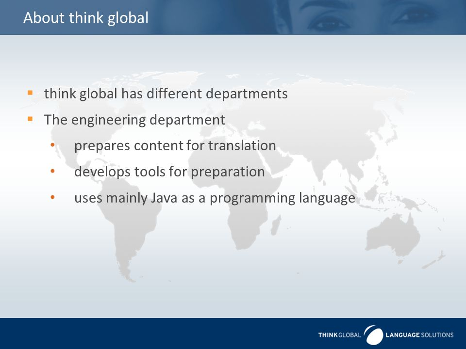 About think global  think global has different departments  The engineering department prepares content for translation develops tools for preparation uses mainly Java as a programming language