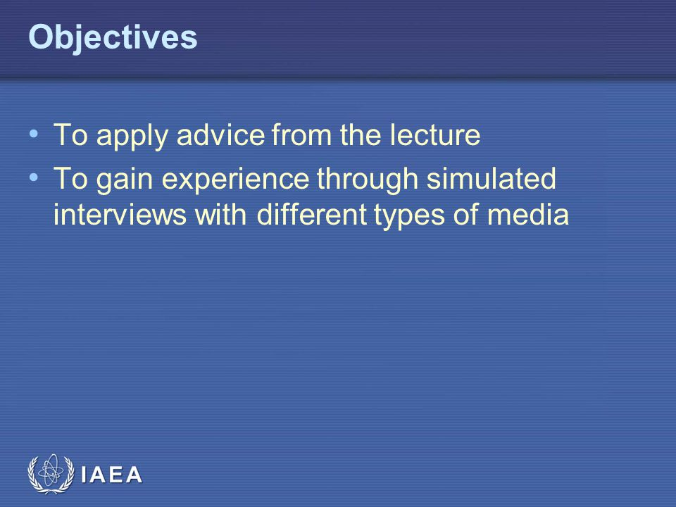 IAEA Objectives To apply advice from the lecture To gain experience through simulated interviews with different types of media
