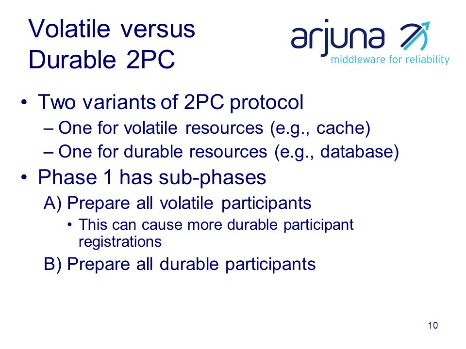 10 Volatile versus Durable 2PC Two variants of 2PC protocol –One for volatile resources (e.g., cache) –One for durable resources (e.g., database) Phas