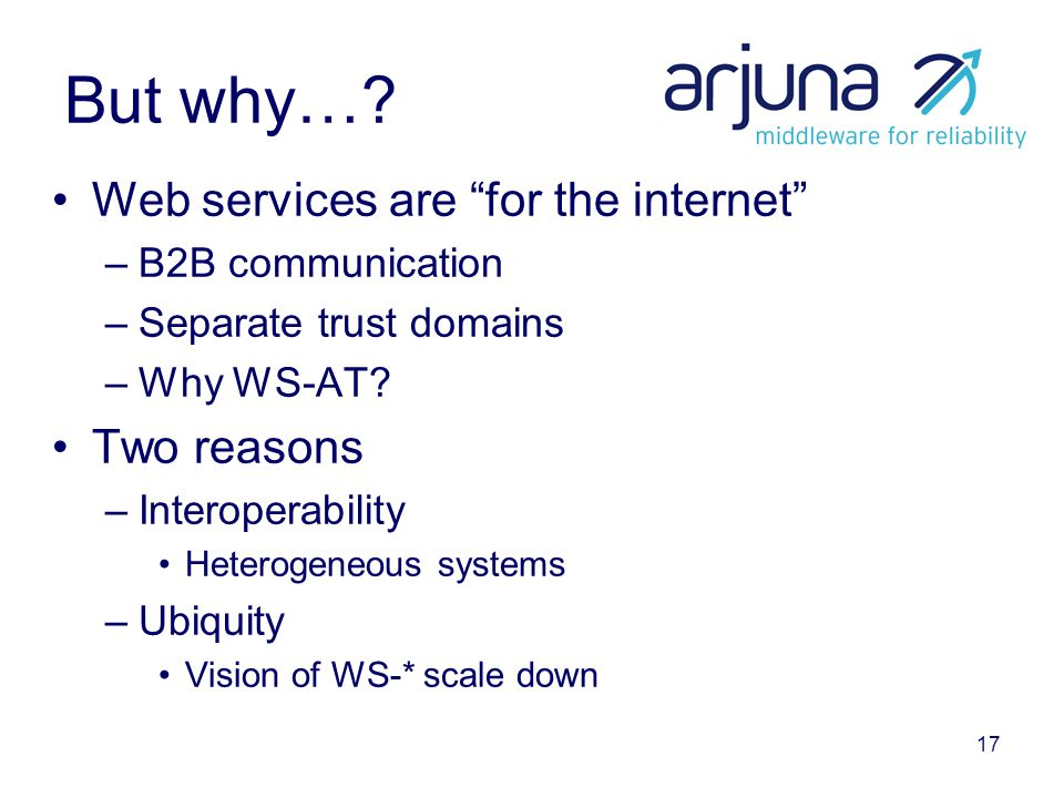"17 But why…? Web services are ""for the internet"" –B2B communication –Separate trust domains –Why WS-AT? Two reasons –Interoperability Heterogeneous sy"