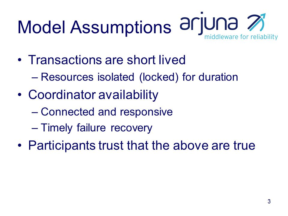 3 Model Assumptions Transactions are short lived –Resources isolated (locked) for duration Coordinator availability –Connected and responsive –Timely failure recovery Participants trust that the above are true