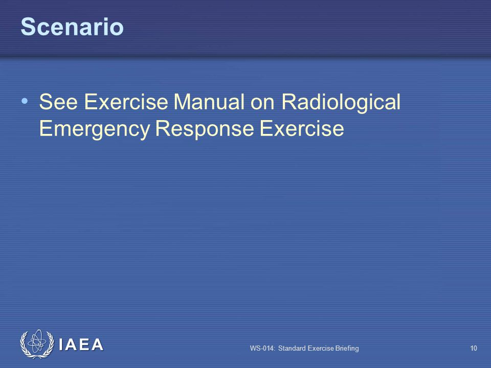 WS-014: Standard Exercise Briefing10 Scenario See Exercise Manual on Radiological Emergency Response Exercise