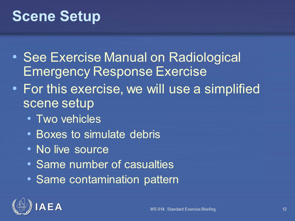 WS-014: Standard Exercise Briefing12 Scene Setup See Exercise Manual on Radiological Emergency Response Exercise For this exercise, we will use a simp