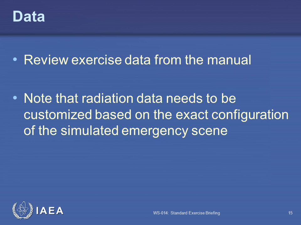 WS-014: Standard Exercise Briefing15 Data Review exercise data from the manual Note that radiation data needs to be customized based on the exact conf
