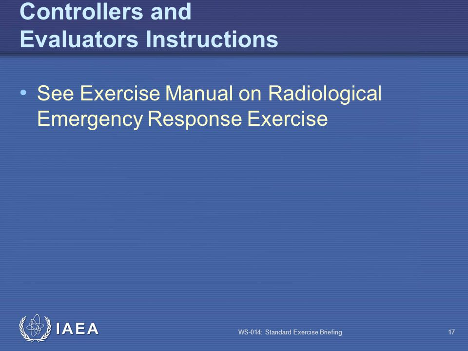 WS-014: Standard Exercise Briefing17 Controllers and Evaluators Instructions See Exercise Manual on Radiological Emergency Response Exercise