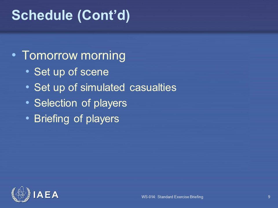 WS-014: Standard Exercise Briefing9 Schedule (Cont'd) Tomorrow morning Set up of scene Set up of simulated casualties Selection of players Briefing of
