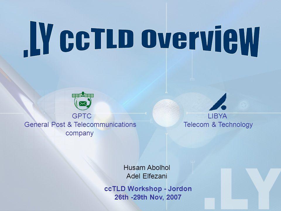ccTLD Workshop - Jordon 26th -29th Nov, 2007 LIBYA Telecom & Technology GPTC General Post & Telecommunications company Husam Abolhol Adel Elfezani