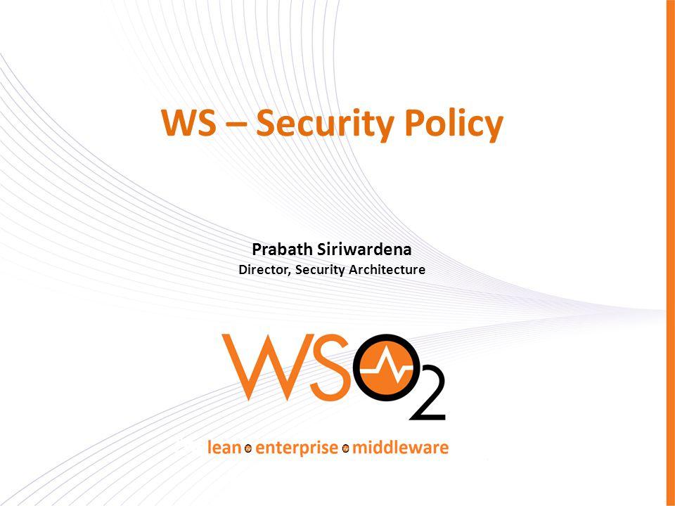 WS – Security Policy Prabath Siriwardena Director, Security Architecture