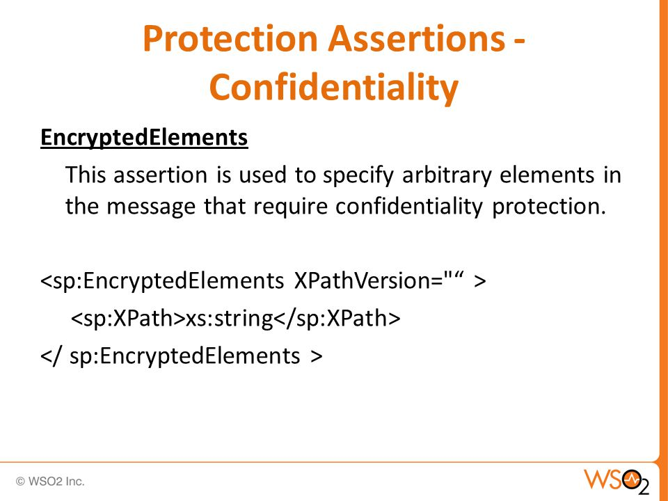Protection Assertions - Confidentiality EncryptedElements This assertion is used to specify arbitrary elements in the message that require confidentiality protection.