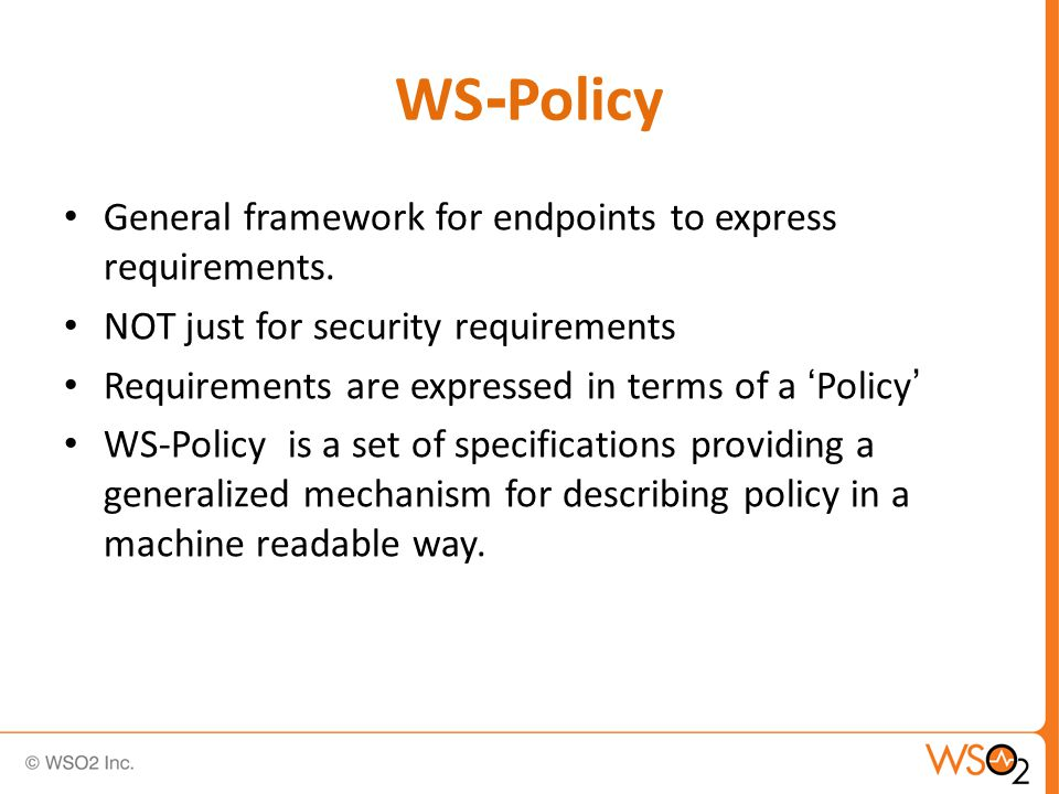 WS-Policy & WSDL WSDL focuses on function descriptions Non-functional descriptions and QoS aspects are covered by WS-Policy Web services clients do not have a WSDL, yet WS- Policy also applies to web services clients