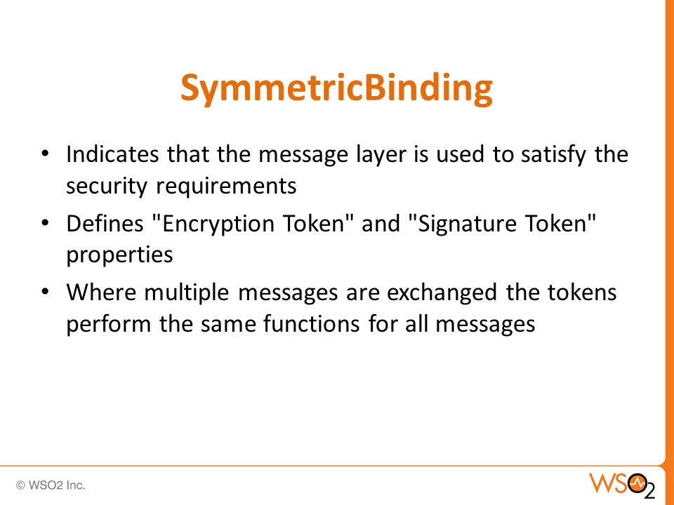 SymmetricBinding Indicates that the message layer is used to satisfy the security requirements Defines Encryption Token and Signature Token properties Where multiple messages are exchanged the tokens perform the same functions for all messages