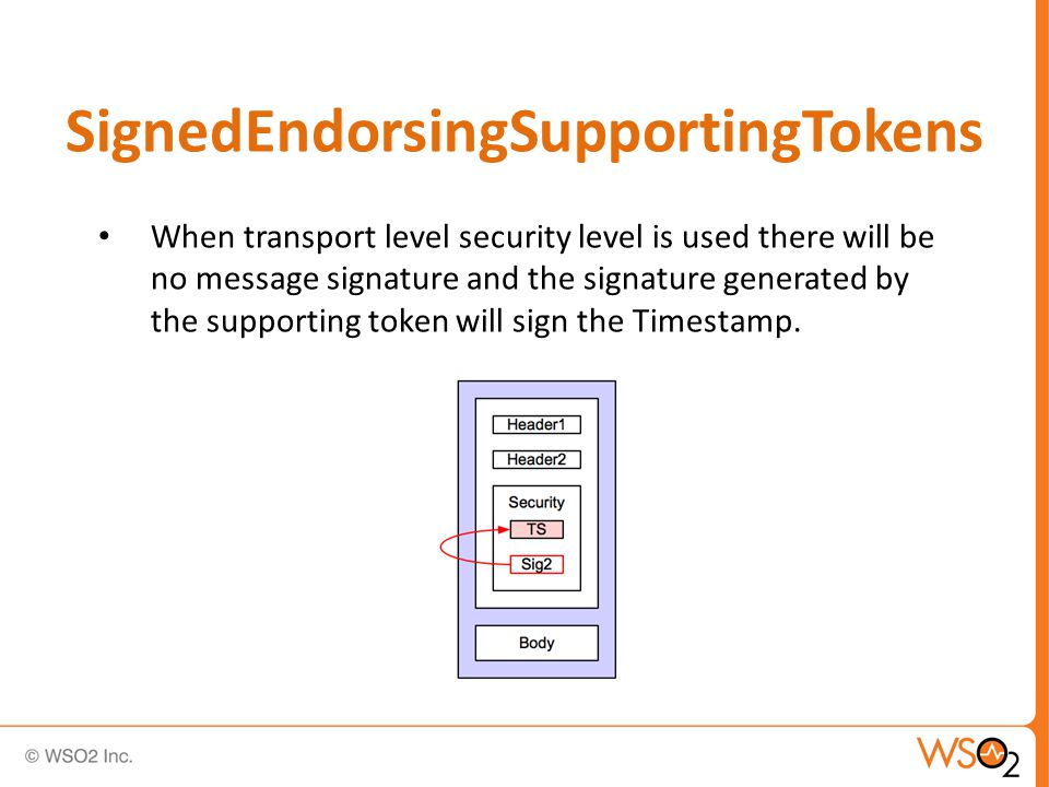 SignedEndorsingSupportingTokens When transport level security level is used there will be no message signature and the signature generated by the supporting token will sign the Timestamp.