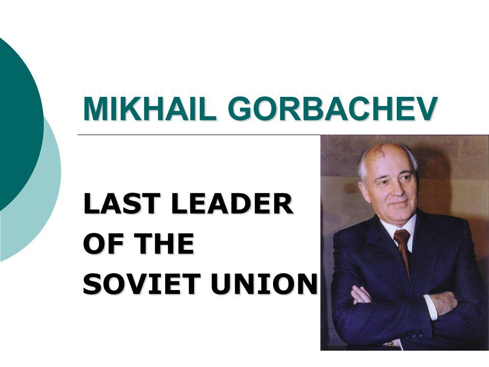 MIKHAIL GORBACHEV LAST LEADER OF THE SOVIET UNION