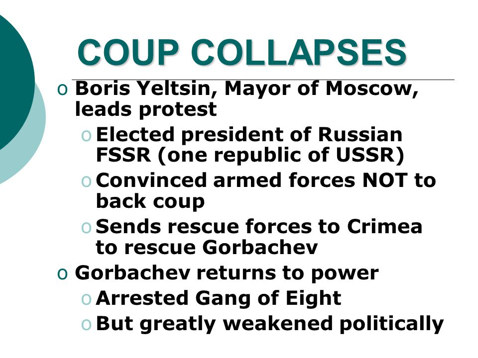 COUP COLLAPSES oBoris Yeltsin, Mayor of Moscow, leads protest oElected president of Russian FSSR (one republic of USSR) oConvinced armed forces NOT to back coup oSends rescue forces to Crimea to rescue Gorbachev oGorbachev returns to power oArrested Gang of Eight oBut greatly weakened politically