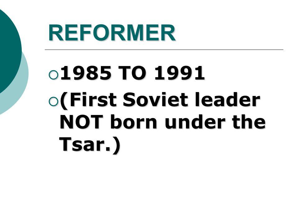 REFORMER  1985 TO 1991  (First Soviet leader NOT born under the Tsar.)