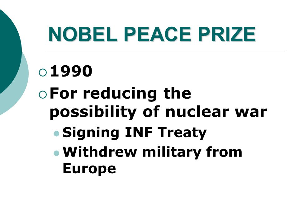 NOBEL PEACE PRIZE  1990  For reducing the possibility of nuclear war Signing INF Treaty Withdrew military from Europe