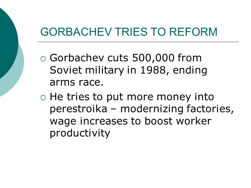 GORBACHEV TRIES TO REFORM  Gorbachev cuts 500,000 from Soviet military in 1988, ending arms race.