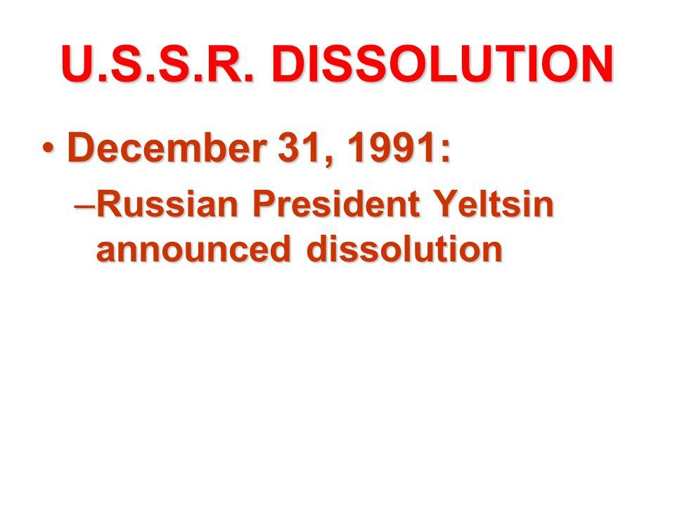 U.S.S.R. DISSOLUTION December 31, 1991:December 31, 1991: –Russian President Yeltsin announced dissolution