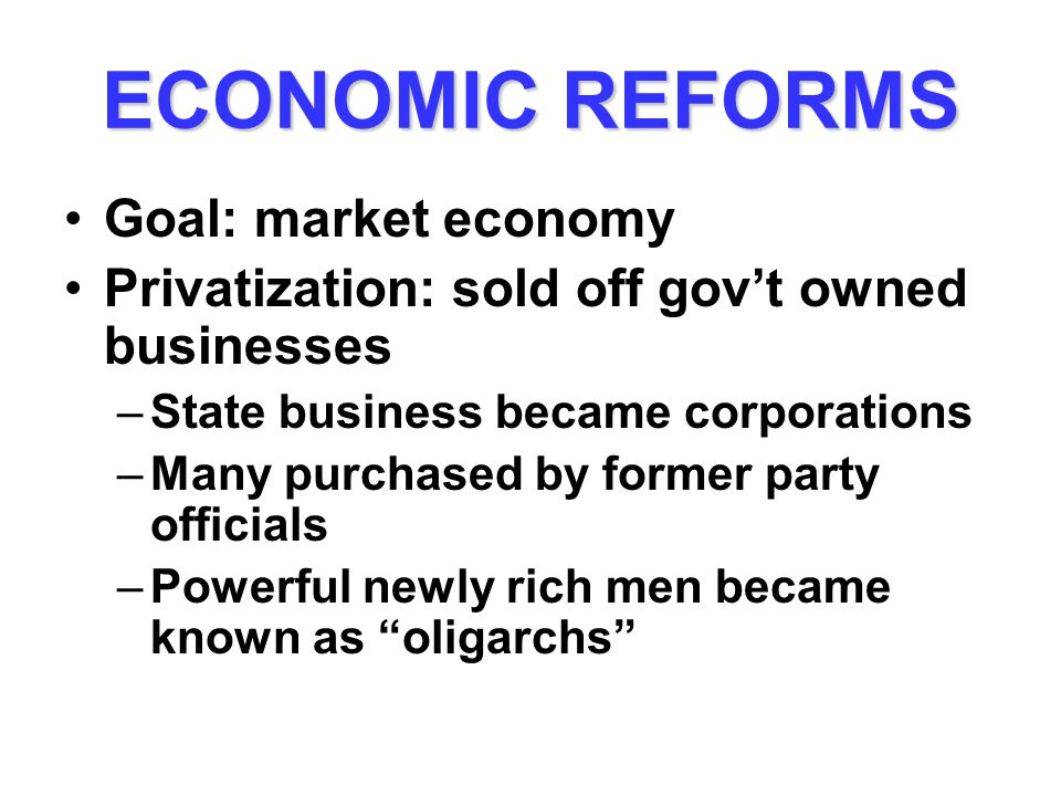 ECONOMIC REFORMS Goal: market economy Privatization: sold off gov't owned businesses –State business became corporations –Many purchased by former par