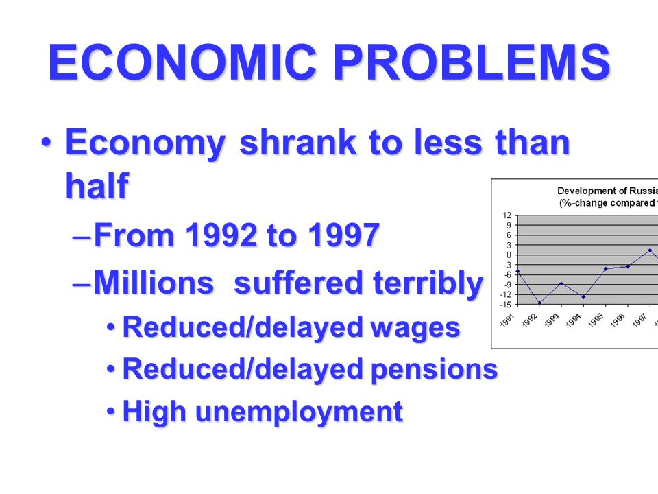 ECONOMIC PROBLEMS Economy shrank to less than halfEconomy shrank to less than half –From 1992 to 1997 –Millions suffered terribly Reduced/delayed wagesReduced/delayed wages Reduced/delayed pensionsReduced/delayed pensions High unemploymentHigh unemployment