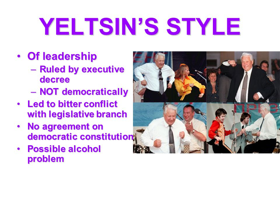 YELTSIN'S STYLE Of leadershipOf leadership –Ruled by executive decree –NOT democratically Led to bitter conflict with legislative branchLed to bitter conflict with legislative branch No agreement on democratic constitutionNo agreement on democratic constitution Possible alcohol problemPossible alcohol problem
