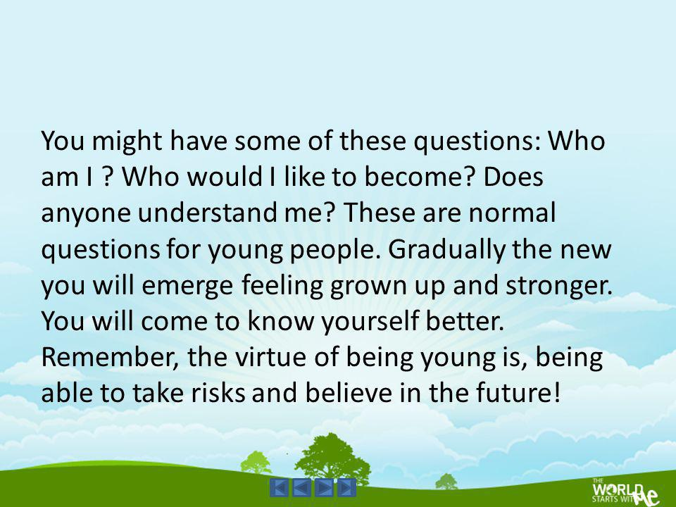 You might have some of these questions: Who am I ? Who would I like to become? Does anyone understand me? These are normal questions for young people.