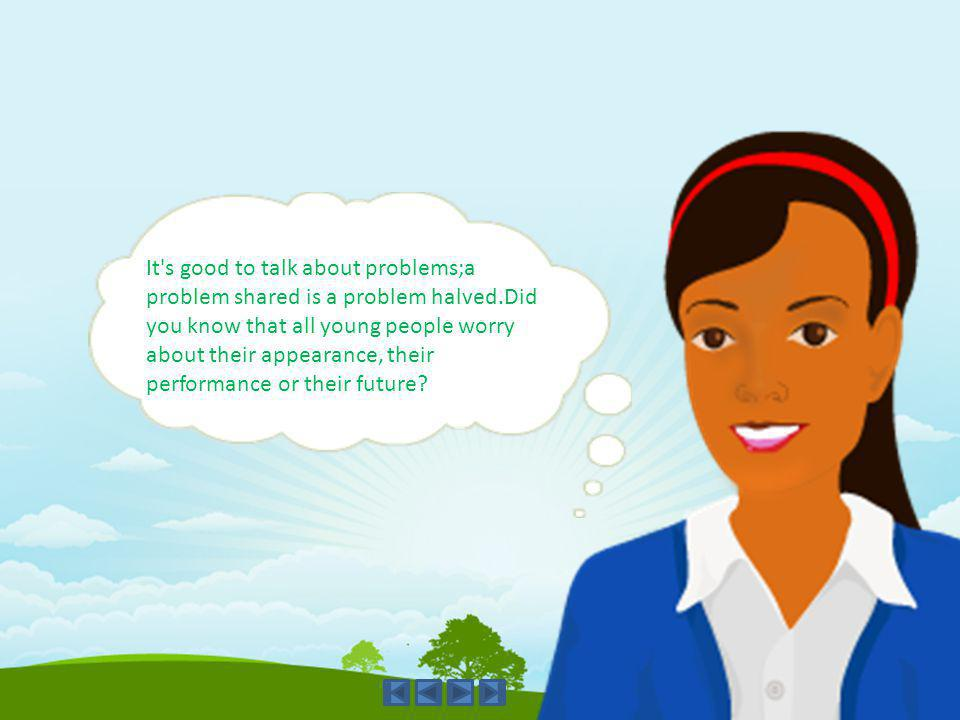 It's good to talk about problems;a problem shared is a problem halved.Did you know that all young people worry about their appearance, their performan