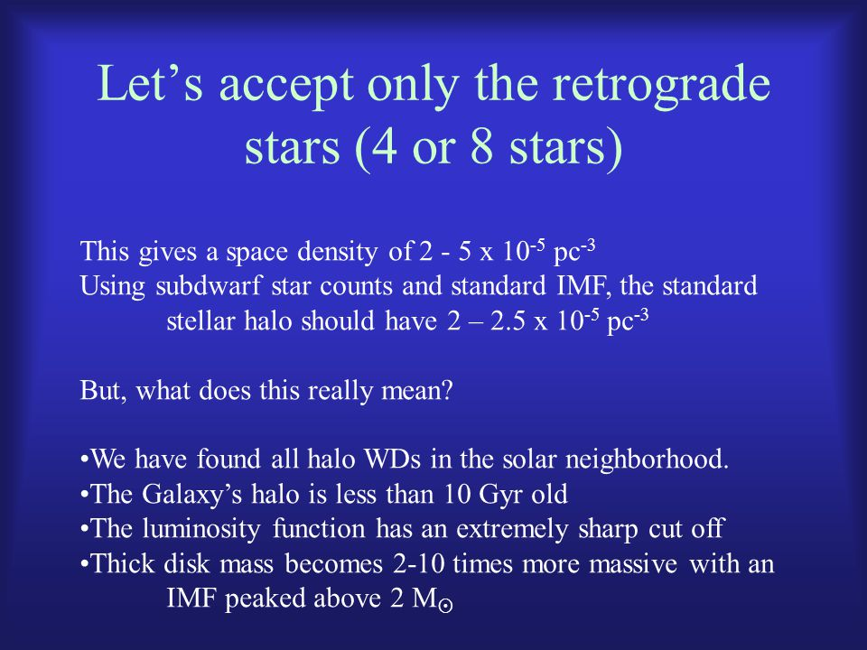 Let's accept only the retrograde stars (4 or 8 stars) This gives a space density of 2 - 5 x 10 -5 pc -3 Using subdwarf star counts and standard IMF, t