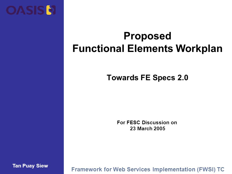 Tan Puay Siew Framework for Web Services Implementation (FWSI) TC Proposed Functional Elements Workplan Towards FE Specs 2.0 For FESC Discussion on 23 March 2005 Tan Puay Siew