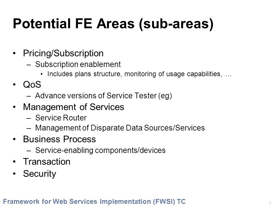 6 Framework for Web Services Implementation (FWSI) TC Potential FE Areas (sub-areas) Pricing/Subscription –Subscription enablement Includes plans structure, monitoring of usage capabilities, … QoS –Advance versions of Service Tester (eg) Management of Services –Service Router –Management of Disparate Data Sources/Services Business Process –Service-enabling components/devices Transaction Security