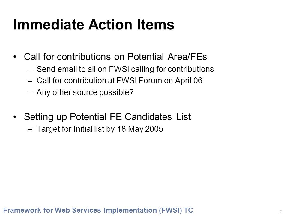 7 Framework for Web Services Implementation (FWSI) TC Immediate Action Items Call for contributions on Potential Area/FEs –Send email to all on FWSI calling for contributions –Call for contribution at FWSI Forum on April 06 –Any other source possible.