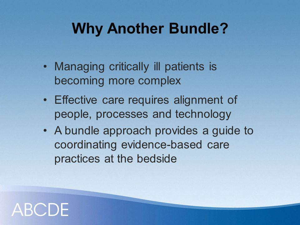 ABCDE Bundle Evidence-based organizational approach Improves collaboration among clinical team members Standardizes care processes Breaks the cycle of oversedation and prolonged ventilation in critically ill patients